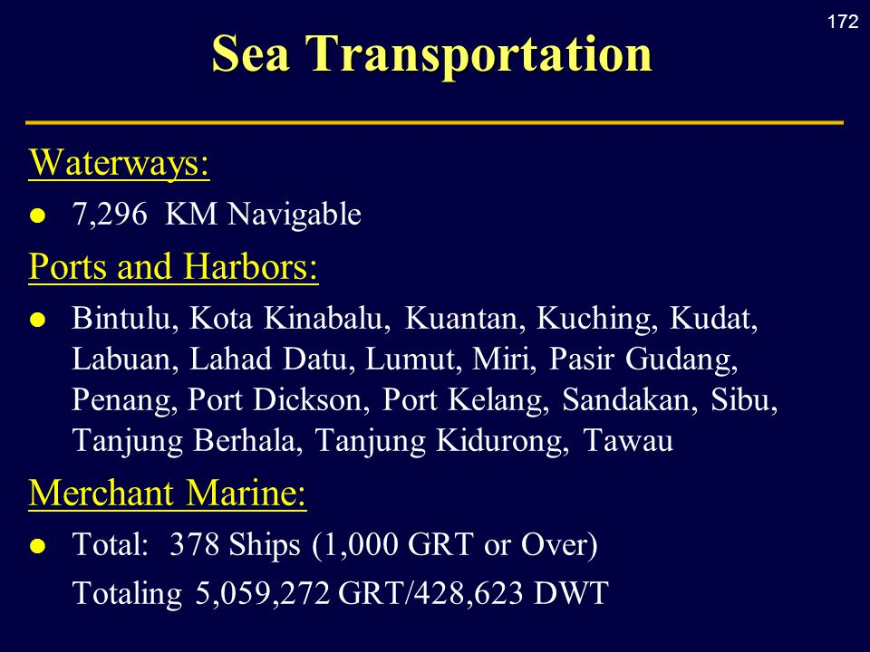 172 Sea Transportation Waterways: l 7,296 KM Navigable Ports and Harbors: l Bintulu, Kota Kinabalu, Kuantan, Kuching, Kudat, Labuan, Lahad Datu, Lumut, Miri, Pasir Gudang, Penang, Port Dickson, Port Kelang, Sandakan, Sibu, Tanjung Berhala, Tanjung Kidurong, Tawau Merchant Marine: l Total: 378 Ships (1,000 GRT or Over) Totaling 5,059,272 GRT/428,623 DWT