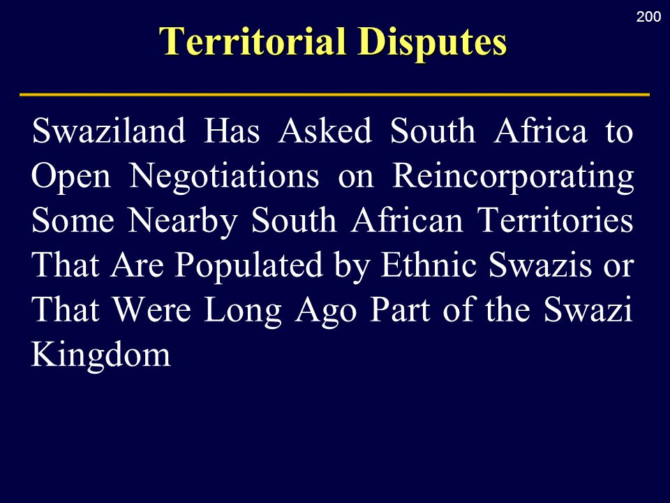 200 Territorial Disputes Swaziland Has Asked South Africa to Open Negotiations on Reincorporating Some Nearby South African Territories That Are Populated by Ethnic Swazis or That Were Long Ago Part of the Swazi Kingdom