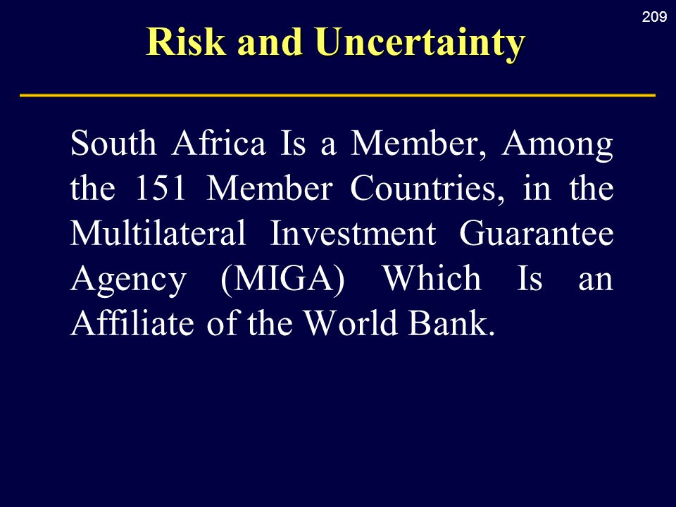 209 Risk and Uncertainty South Africa Is a Member, Among the 151 Member Countries, in the Multilateral Investment Guarantee Agency (MIGA) Which Is an Affiliate of the World Bank.