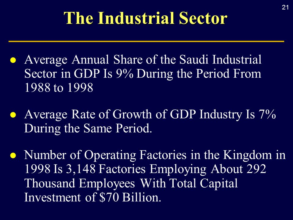 21 The Industrial Sector l Average Annual Share of the Saudi Industrial Sector in GDP Is 9% During the Period From 1988 to 1998 l Average Rate of Growth of GDP Industry Is 7% During the Same Period.