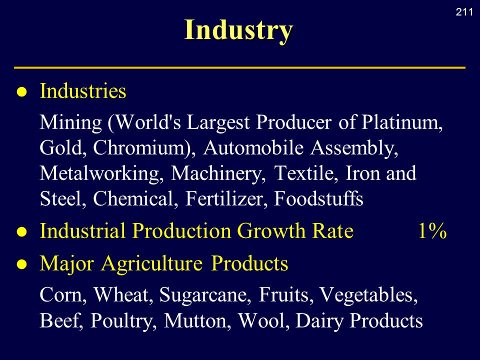 211Industry l Industries Mining (World s Largest Producer of Platinum, Gold, Chromium), Automobile Assembly, Metalworking, Machinery, Textile, Iron and Steel, Chemical, Fertilizer, Foodstuffs l Industrial Production Growth Rate1% l Major Agriculture Products Corn, Wheat, Sugarcane, Fruits, Vegetables, Beef, Poultry, Mutton, Wool, Dairy Products