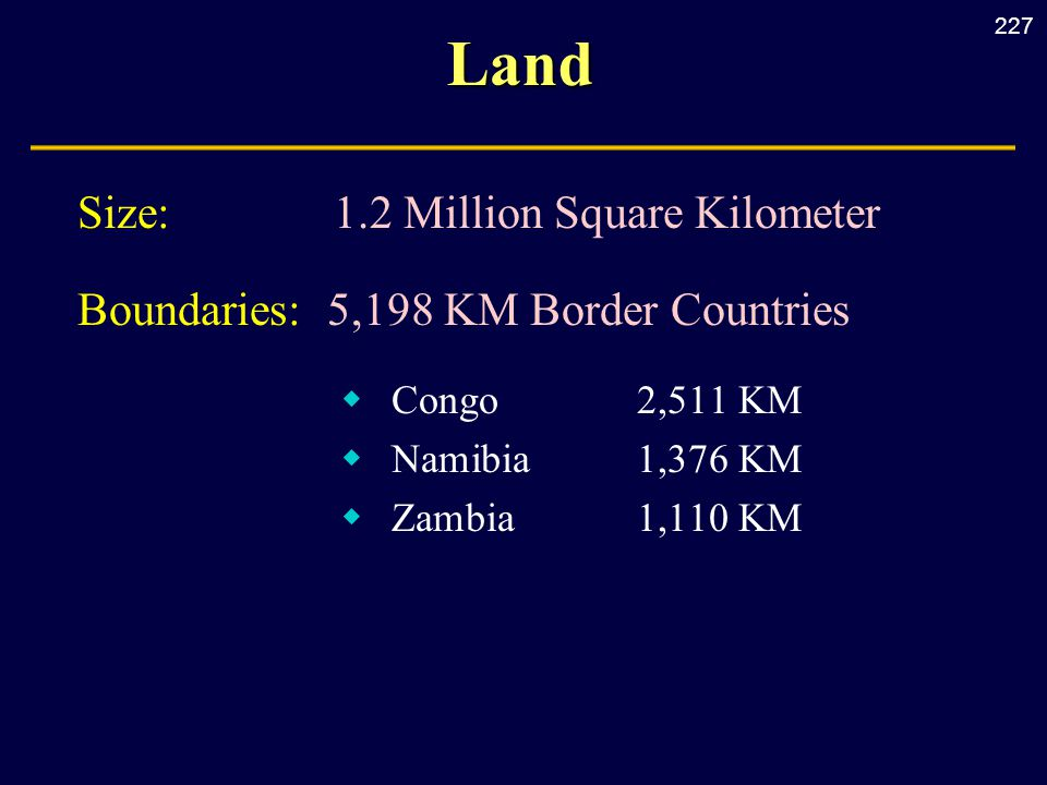 227Land Size: 1.2 Million Square Kilometer Boundaries: 5,198 KM Border Countries  Congo2,511 KM  Namibia1,376 KM  Zambia1,110 KM