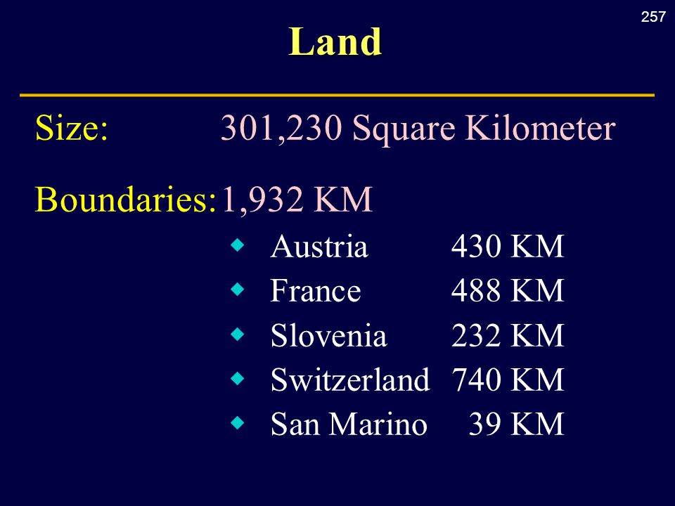 257Land Size:301,230 Square Kilometer Boundaries:1,932 KM  Austria 430 KM  France 488 KM  Slovenia 232 KM  Switzerland 740 KM  San Marino 39 KM