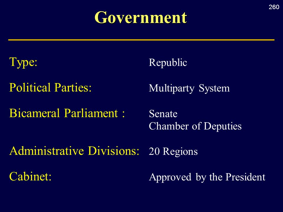 260Government Type: Republic Political Parties: Multiparty System Bicameral Parliament : Senate Chamber of Deputies Administrative Divisions: 20 Regions Cabinet: Approved by the President