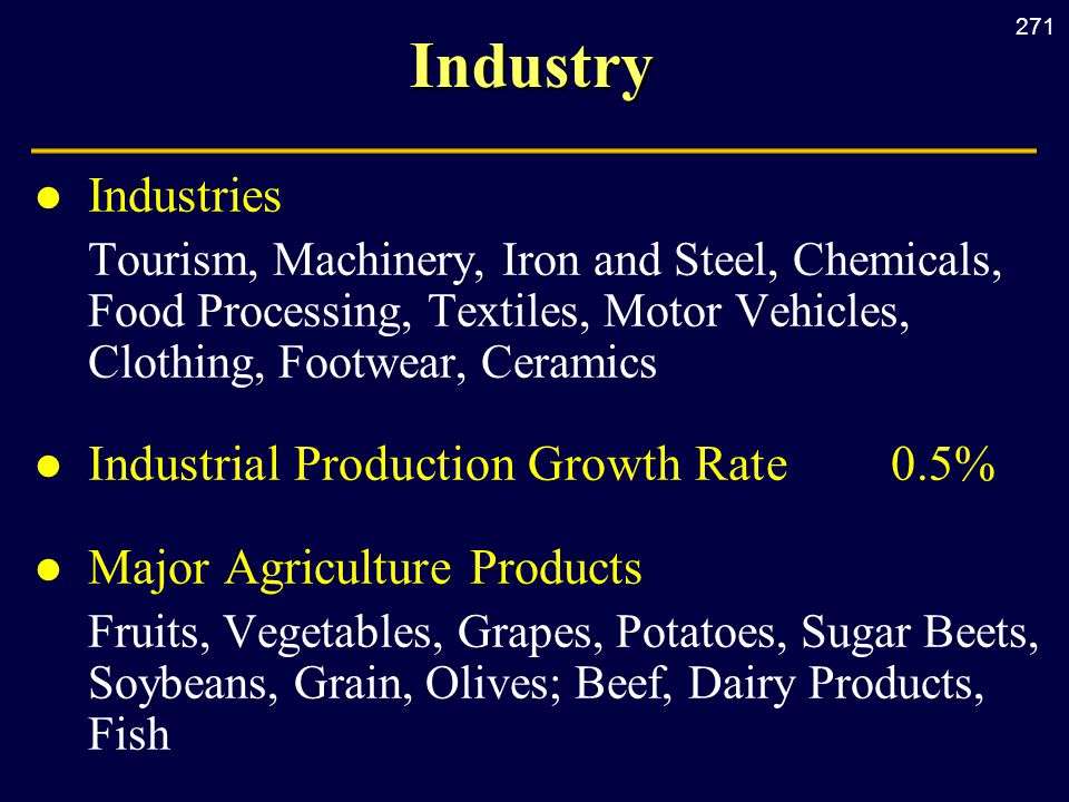 271Industry l Industries Tourism, Machinery, Iron and Steel, Chemicals, Food Processing, Textiles, Motor Vehicles, Clothing, Footwear, Ceramics l Industrial Production Growth Rate0.5% l Major Agriculture Products Fruits, Vegetables, Grapes, Potatoes, Sugar Beets, Soybeans, Grain, Olives; Beef, Dairy Products, Fish