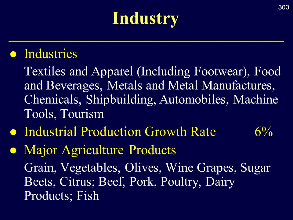 303Industry l Industries Textiles and Apparel (Including Footwear), Food and Beverages, Metals and Metal Manufactures, Chemicals, Shipbuilding, Automobiles, Machine Tools, Tourism l Industrial Production Growth Rate6% l Major Agriculture Products Grain, Vegetables, Olives, Wine Grapes, Sugar Beets, Citrus; Beef, Pork, Poultry, Dairy Products; Fish