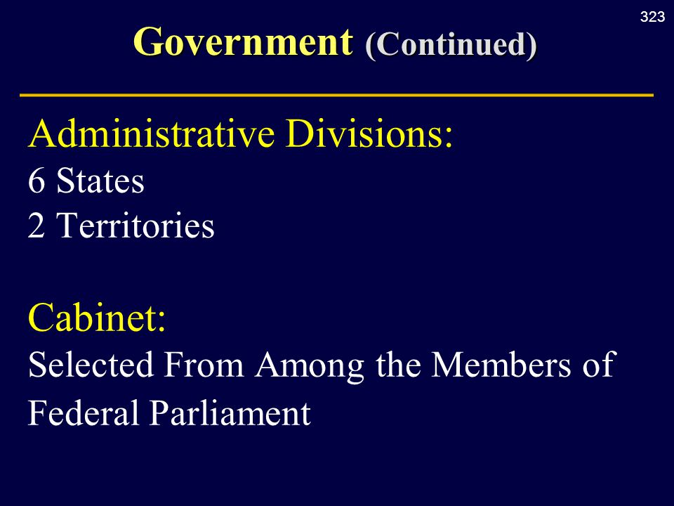 323 Government (Continued) Administrative Divisions: 6 States 2 Territories Cabinet: Selected From Among the Members of Federal Parliament