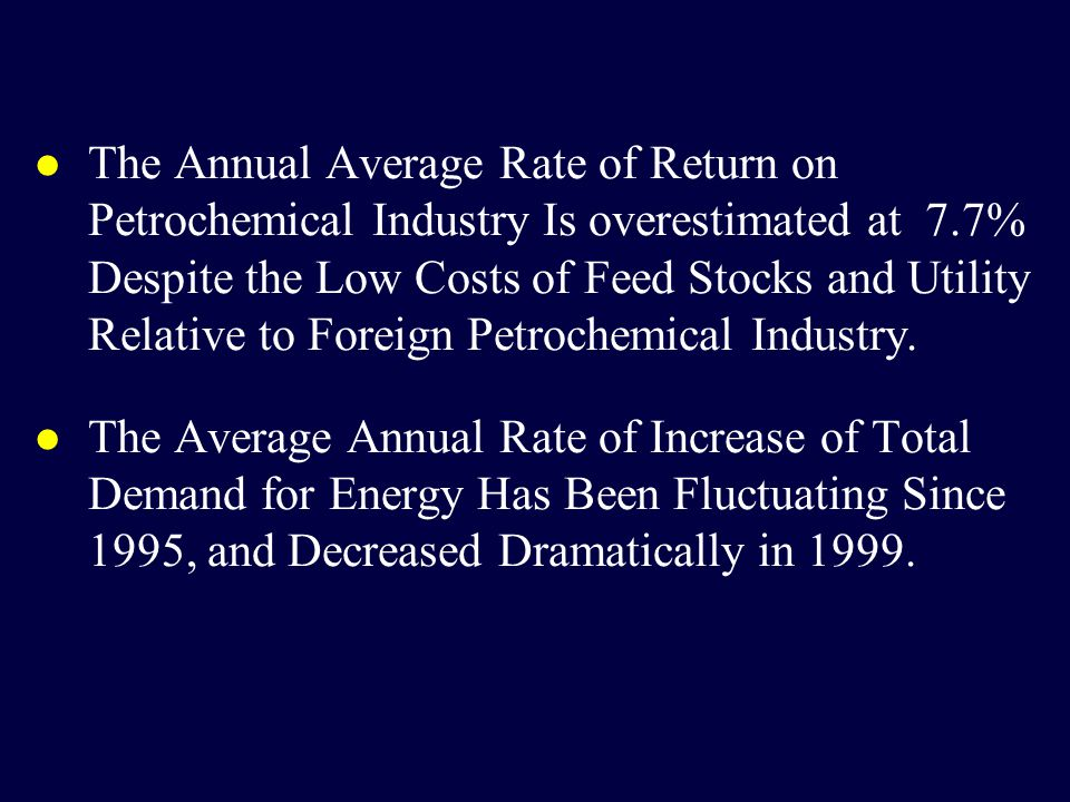 l The Annual Average Rate of Return on Petrochemical Industry Is overestimated at 7.7% Despite the Low Costs of Feed Stocks and Utility Relative to Foreign Petrochemical Industry.
