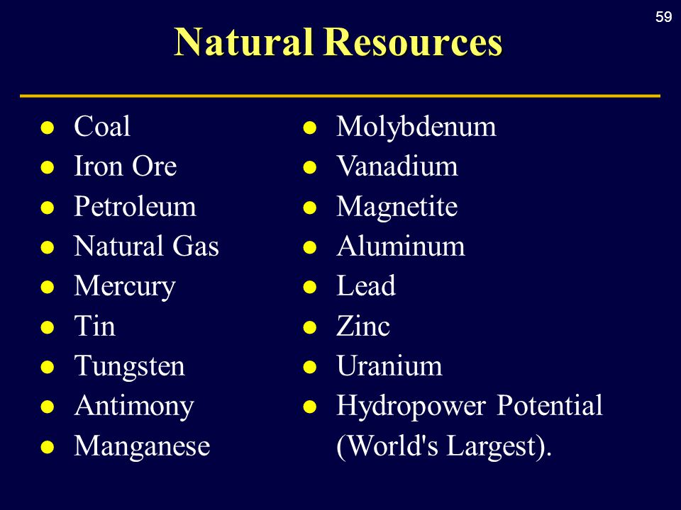 59 Natural Resources l Coal l Iron Ore l Petroleum l Natural Gas l Mercury l Tin l Tungsten l Antimony l Manganese l Molybdenum l Vanadium l Magnetite l Aluminum l Lead l Zinc l Uranium l Hydropower Potential (World s Largest).