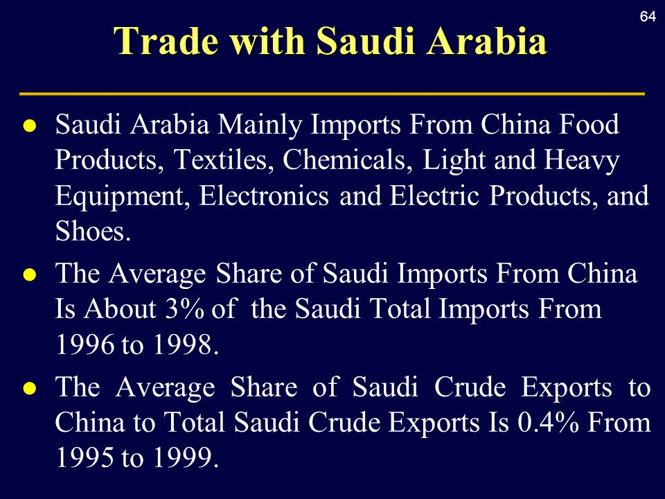 64 Trade with Saudi Arabia l Saudi Arabia Mainly Imports From China Food Products, Textiles, Chemicals, Light and Heavy Equipment, Electronics and Electric Products, and Shoes.