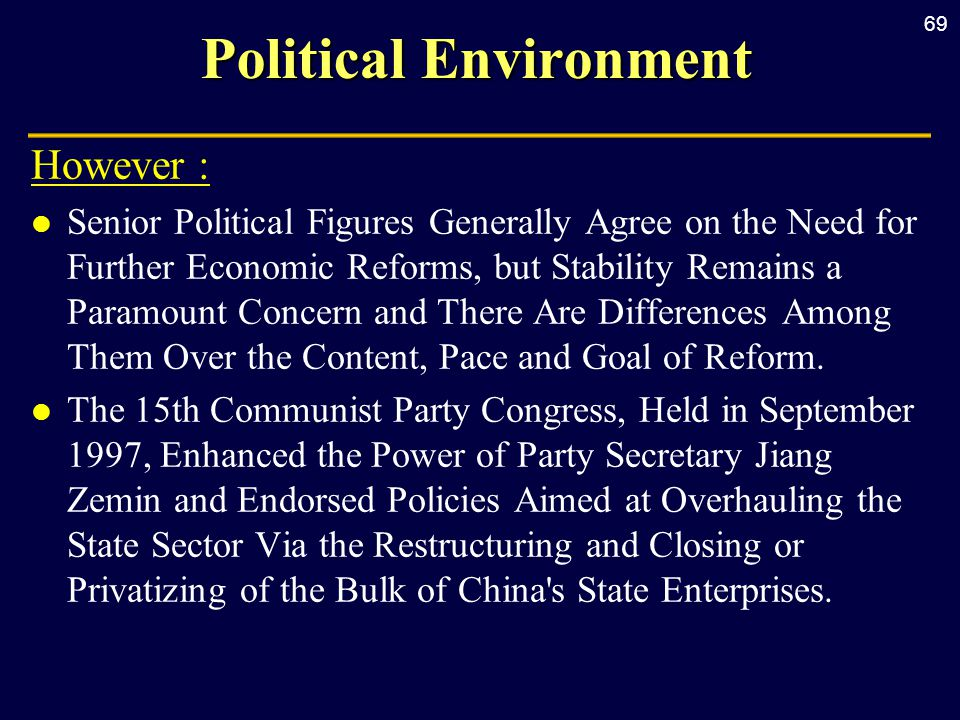 69 Political Environment However : l Senior Political Figures Generally Agree on the Need for Further Economic Reforms, but Stability Remains a Paramount Concern and There Are Differences Among Them Over the Content, Pace and Goal of Reform.