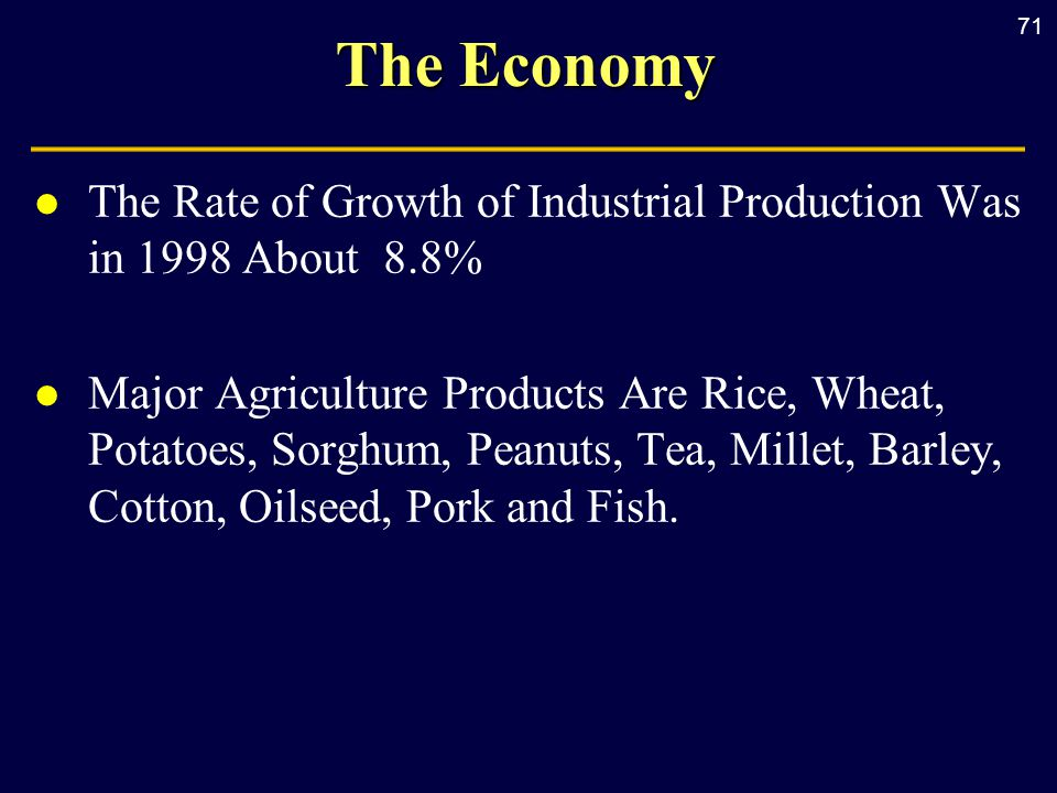 71 The Economy l The Rate of Growth of Industrial Production Was in 1998 About 8.8% l Major Agriculture Products Are Rice, Wheat, Potatoes, Sorghum, Peanuts, Tea, Millet, Barley, Cotton, Oilseed, Pork and Fish.