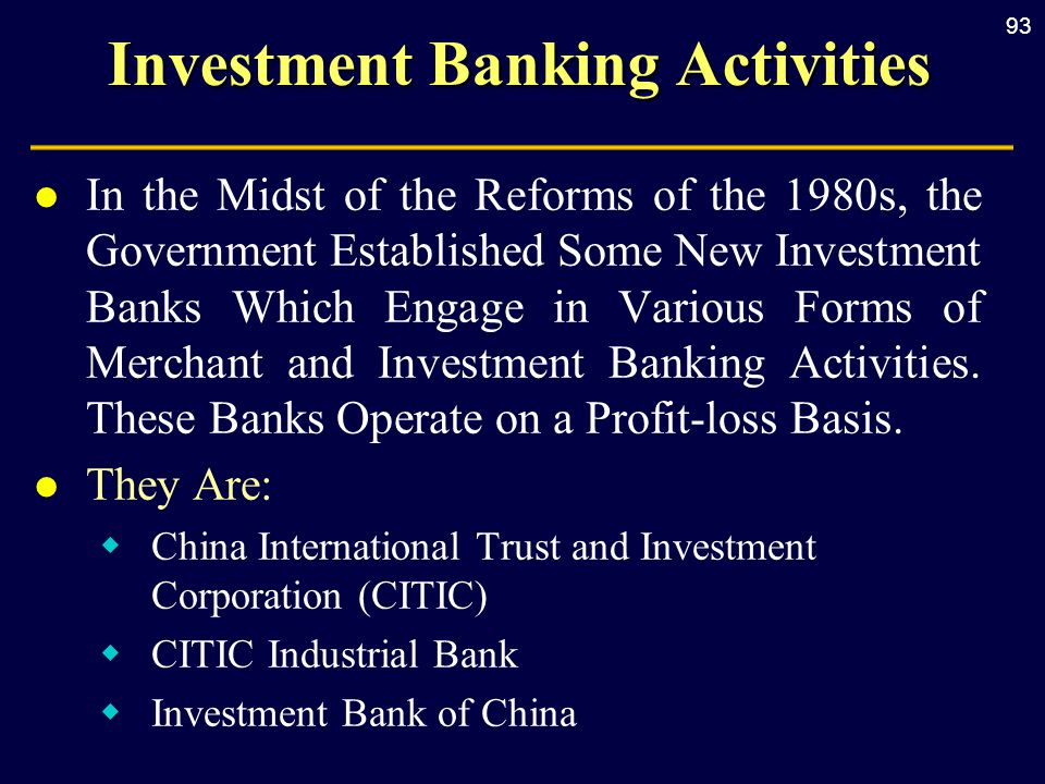 93 Investment Banking Activities l In the Midst of the Reforms of the 1980s, the Government Established Some New Investment Banks Which Engage in Various Forms of Merchant and Investment Banking Activities.
