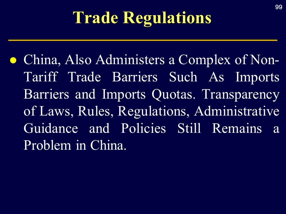 99 Trade Regulations l China, Also Administers a Complex of Non- Tariff Trade Barriers Such As Imports Barriers and Imports Quotas.