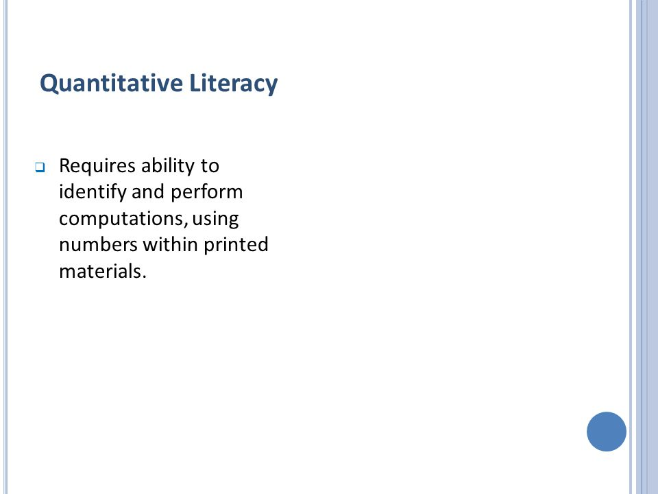 Quantitative Literacy  Requires ability to identify and perform computations, using numbers within printed materials.