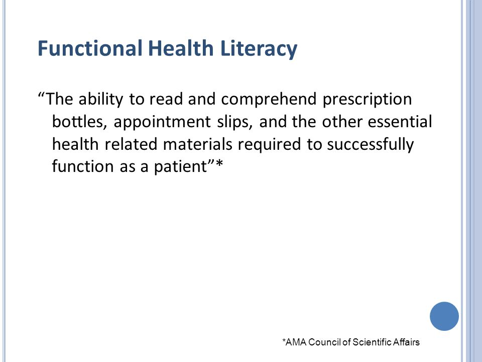 Functional Health Literacy The ability to read and comprehend prescription bottles, appointment slips, and the other essential health related materials required to successfully function as a patient * *AMA Council of Scientific Affairs