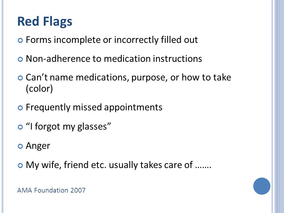 Red Flags Forms incomplete or incorrectly filled out Non-adherence to medication instructions Can't name medications, purpose, or how to take (color) Frequently missed appointments I forgot my glasses Anger My wife, friend etc.