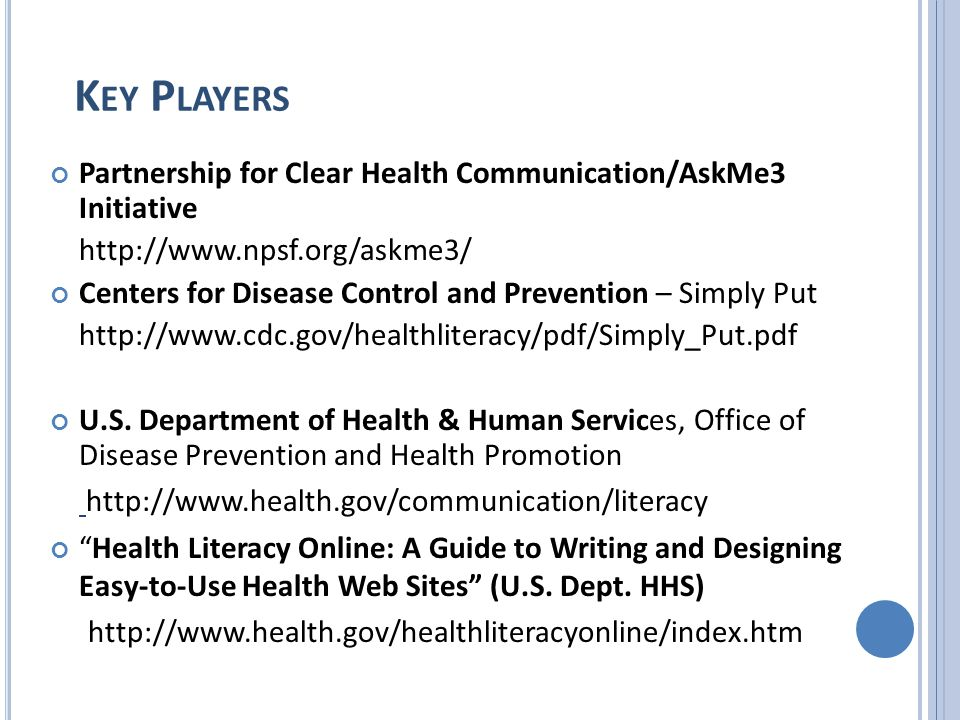 K EY P LAYERS Partnership for Clear Health Communication/AskMe3 Initiative http://www.npsf.org/askme3/ Centers for Disease Control and Prevention – Simply Put http://www.cdc.gov/healthliteracy/pdf/Simply_Put.pdf U.S.