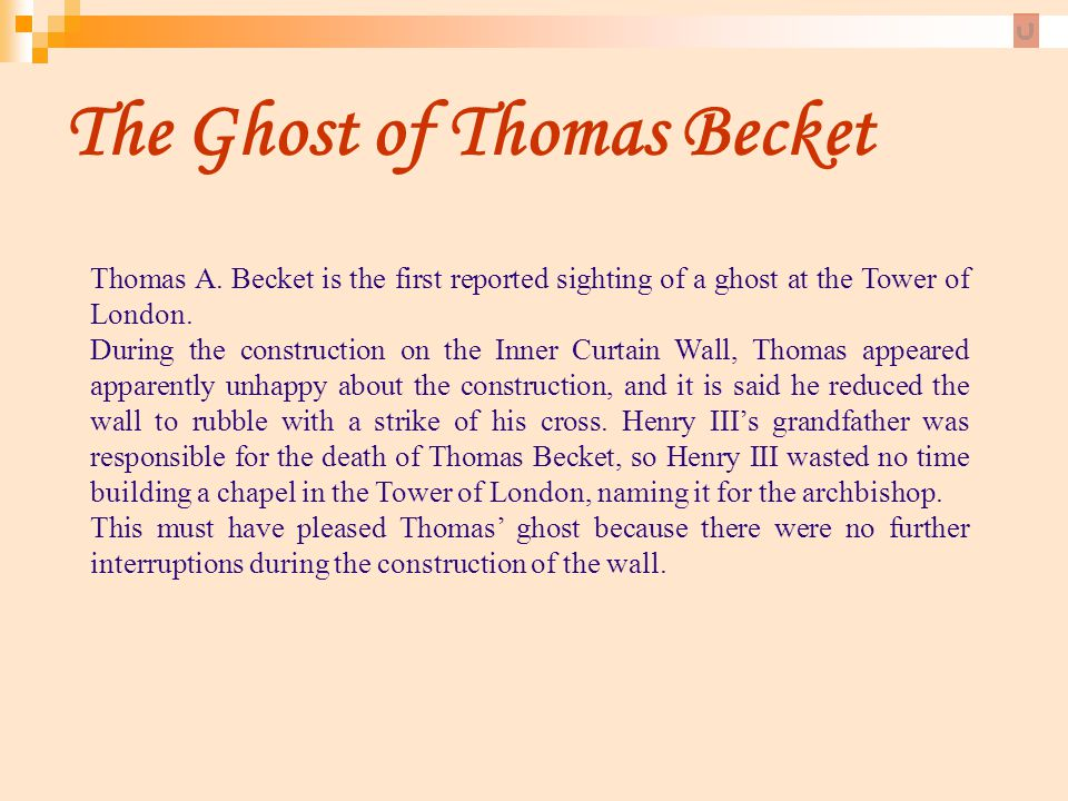 The Ghost of Thomas Becket Thomas A. Becket is the first reported sighting of a ghost at the Tower of London. During the construction on the Inner Cur