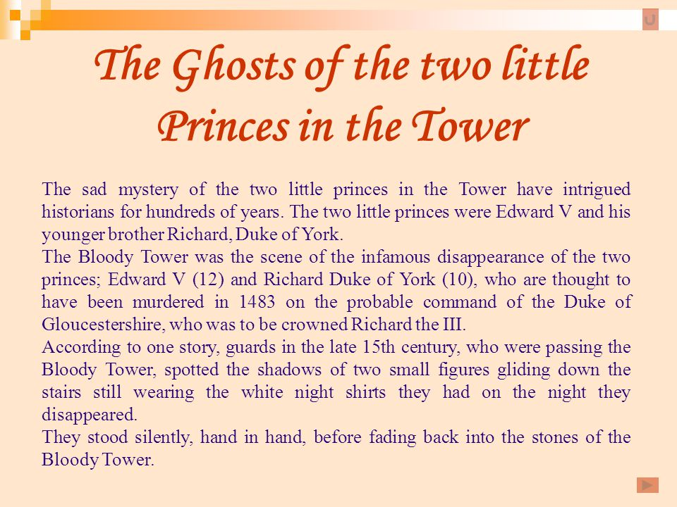 The Ghosts of the two little Princes in the Tower The sad mystery of the two little princes in the Tower have intrigued historians for hundreds of yea