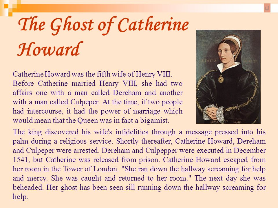 The Ghost of Catherine Howard Catherine Howard was the fifth wife of Henry VIII. Before Catherine married Henry VIII, she had two affairs one with a m