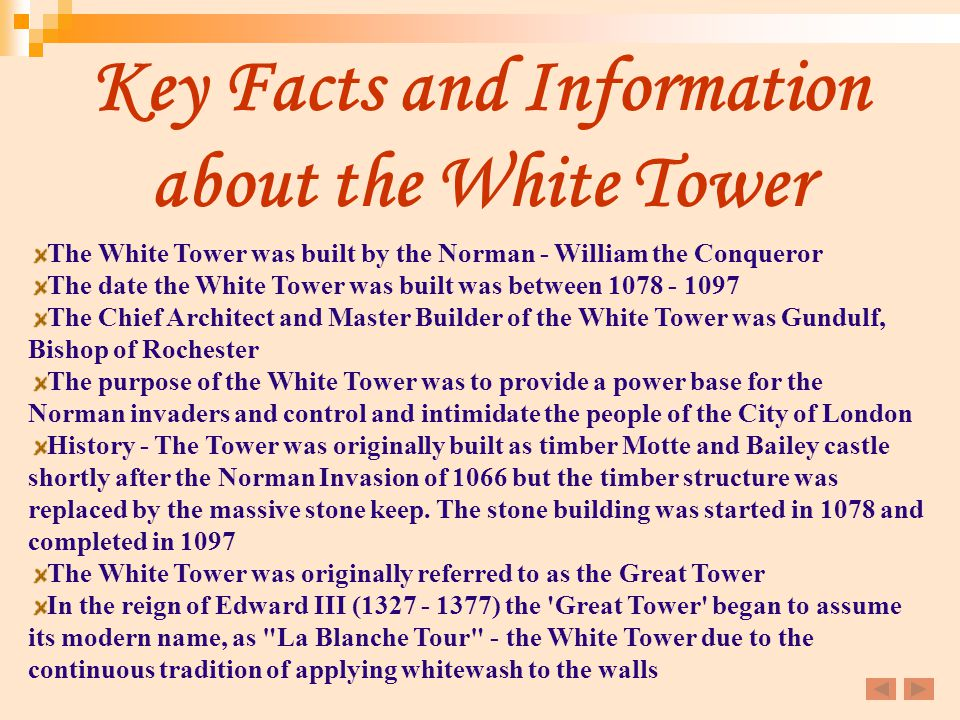 Key Facts and Information about the White Tower The White Tower was built by the Norman - William the Conqueror The date the White Tower was built was