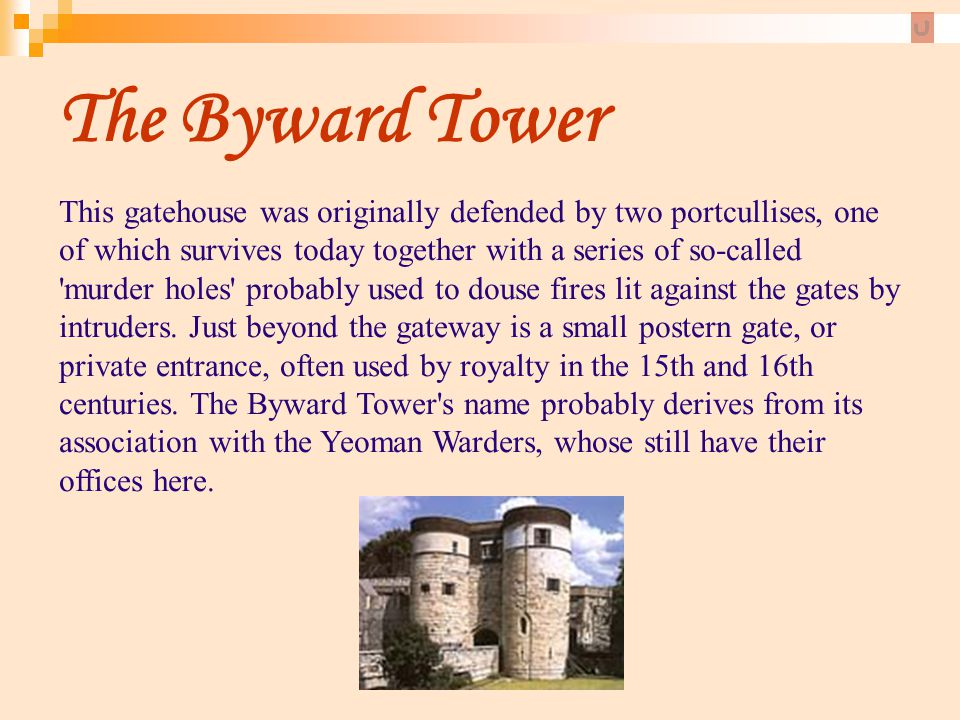 The Byward Tower This gatehouse was originally defended by two portcullises, one of which survives today together with a series of so-called 'murder h