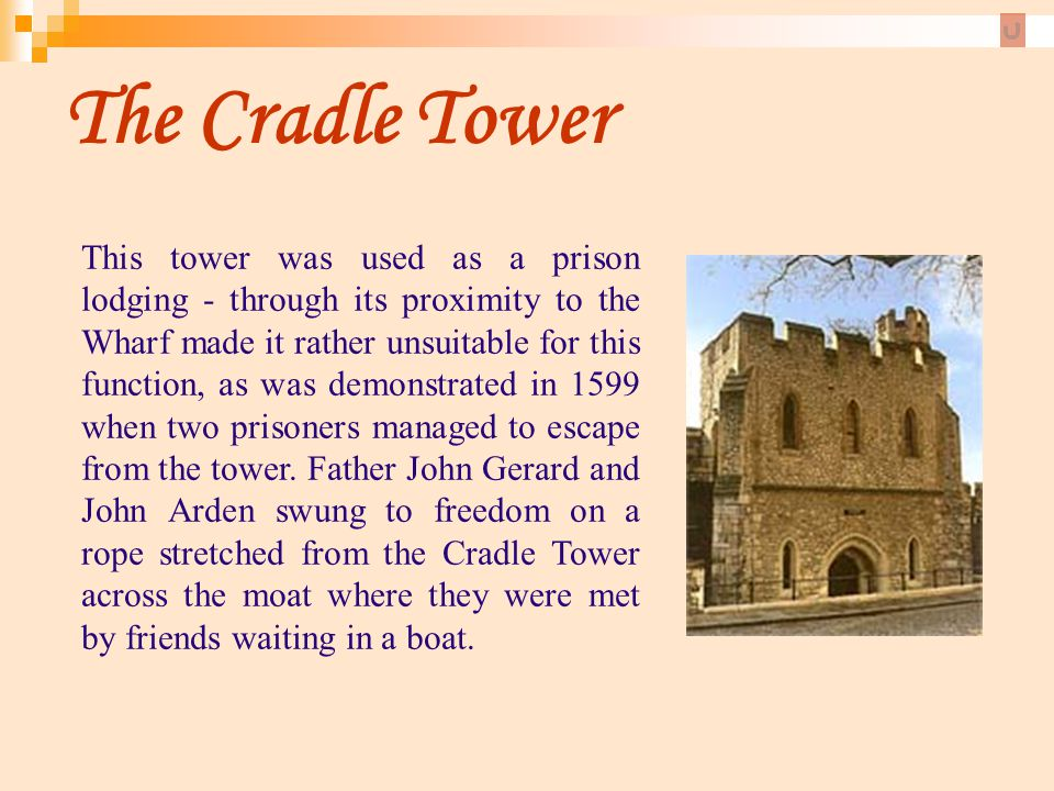 The Cradle Tower This tower was used as a prison lodging - through its proximity to the Wharf made it rather unsuitable for this function, as was demo