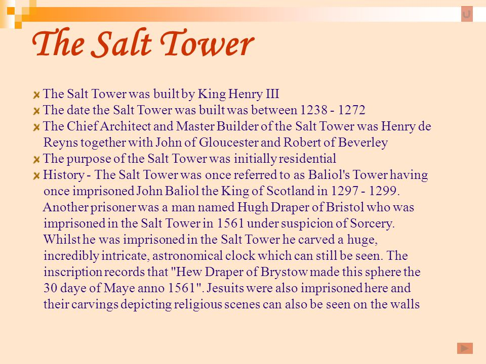 The Salt Tower The Salt Tower was built by King Henry III The date the Salt Tower was built was between 1238 - 1272 The Chief Architect and Master Bui