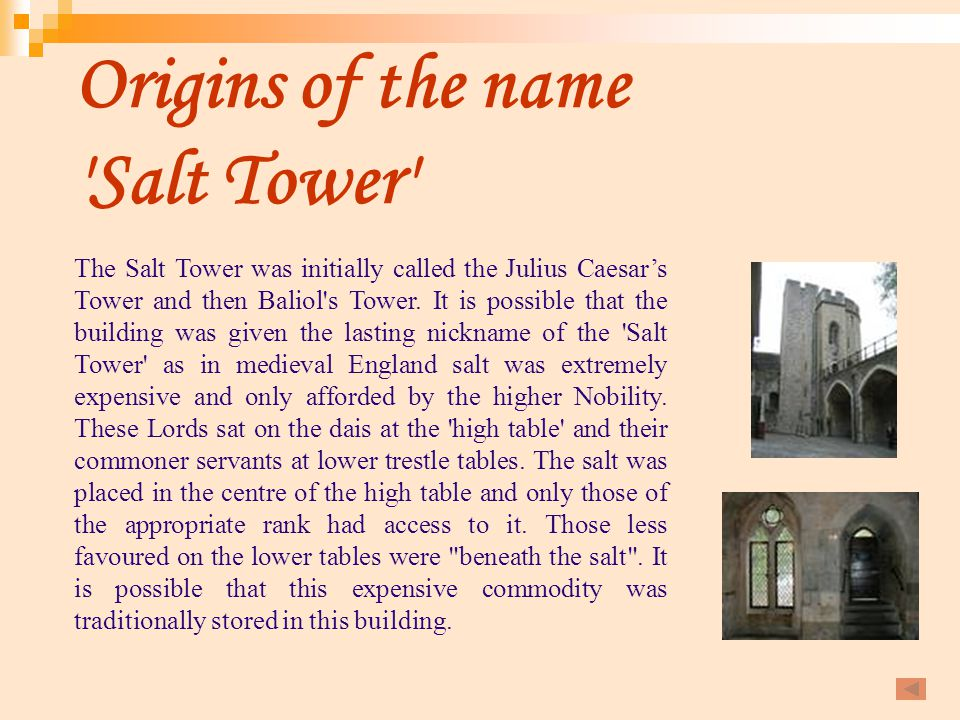 Origins of the name 'Salt Tower' The Salt Tower was initially called the Julius Caesar's Tower and then Baliol's Tower. It is possible that the buildi
