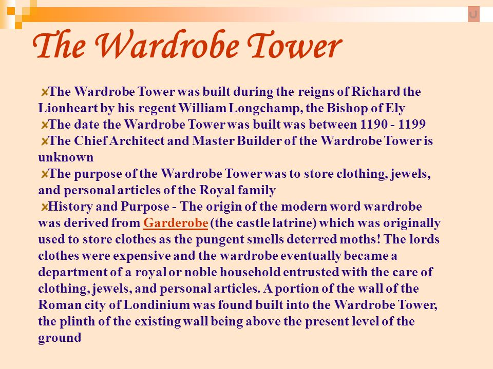 The Wardrobe Tower The Wardrobe Tower was built during the reigns of Richard the Lionheart by his regent William Longchamp, the Bishop of Ely The date