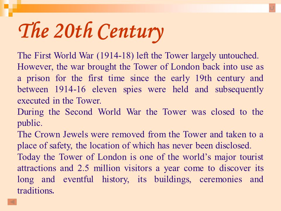 The 20th Century The First World War (1914-18) left the Tower largely untouched. However, the war brought the Tower of London back into use as a priso