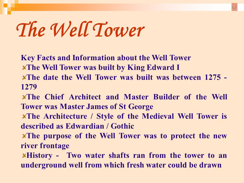 The Well Tower Key Facts and Information about the Well Tower The Well Tower was built by King Edward I The date the Well Tower was built was between