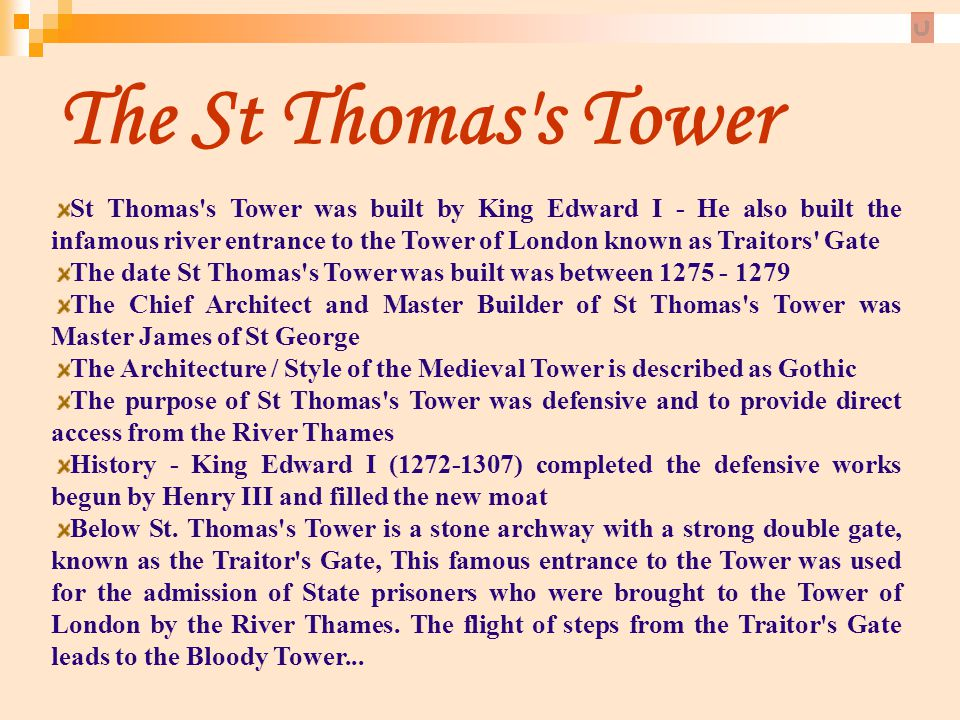 The St Thomas's Tower St Thomas's Tower was built by King Edward I - He also built the infamous river entrance to the Tower of London known as Traitor