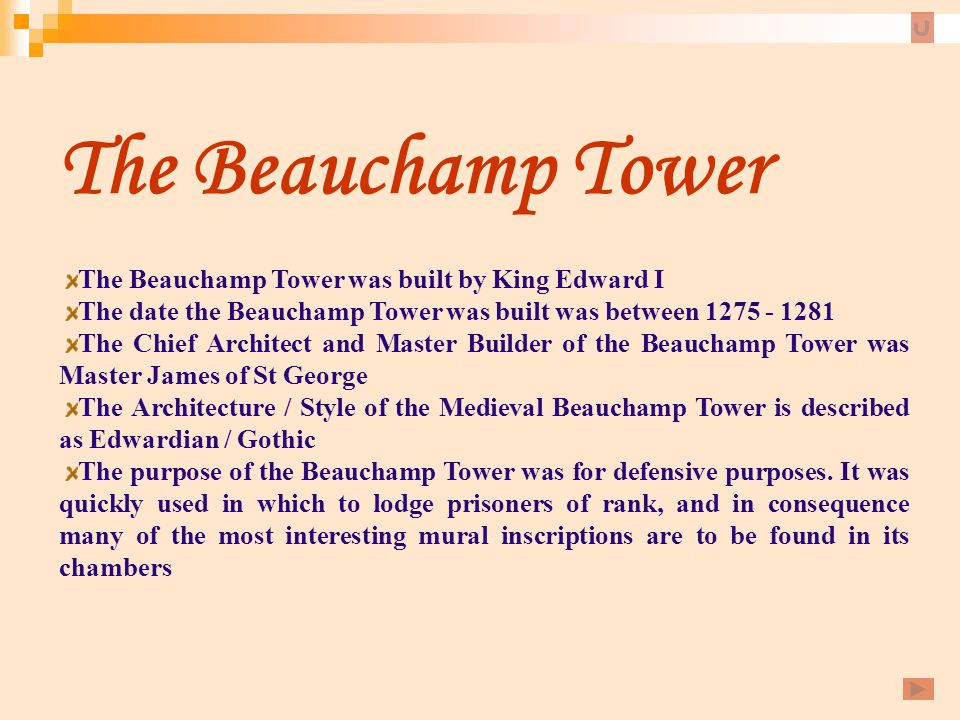 The Beauchamp Tower The Beauchamp Tower was built by King Edward I The date the Beauchamp Tower was built was between 1275 - 1281 The Chief Architect