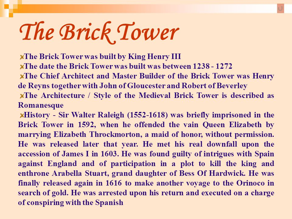 The Brick Tower The Brick Tower was built by King Henry III The date the Brick Tower was built was between 1238 - 1272 The Chief Architect and Master