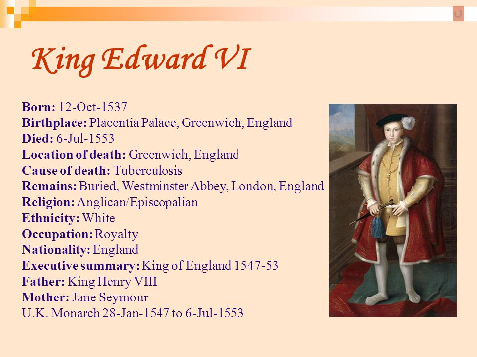 King Edward VI Born: 12-Oct-1537 Birthplace: Placentia Palace, Greenwich, England Died: 6-Jul-1553 Location of death: Greenwich, England Cause of deat