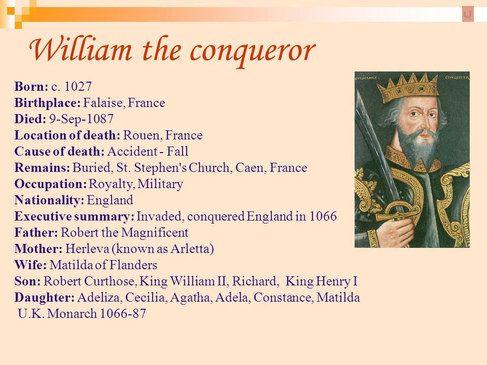 William the conqueror Born: c. 1027 Birthplace: Falaise, France Died: 9-Sep-1087 Location of death: Rouen, France Cause of death: Accident - Fall Rema