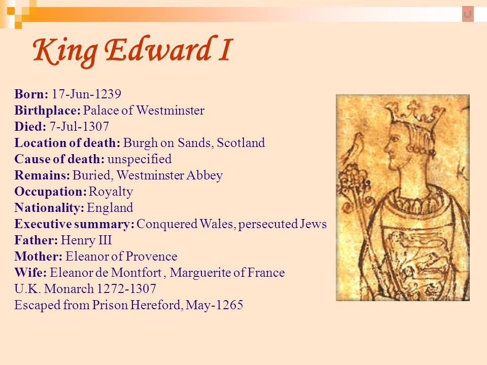 King Edward I Born: 17-Jun-1239 Birthplace: Palace of Westminster Died: 7-Jul-1307 Location of death: Burgh on Sands, Scotland Cause of death: unspeci
