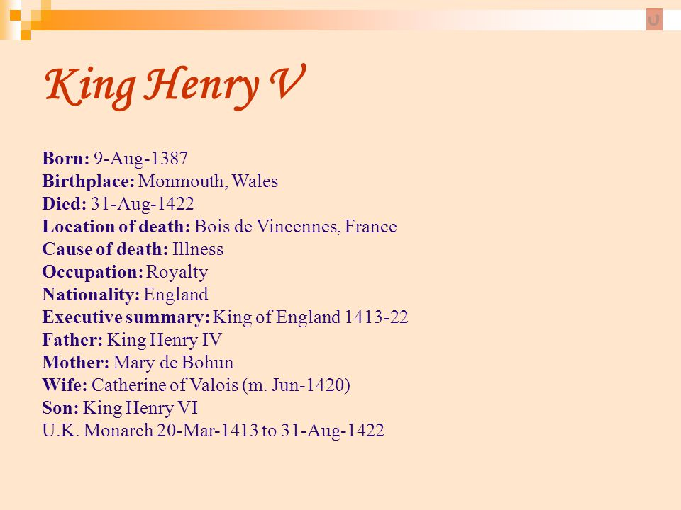 King Henry V Born: 9-Aug-1387 Birthplace: Monmouth, Wales Died: 31-Aug-1422 Location of death: Bois de Vincennes, France Cause of death: Illness Occup