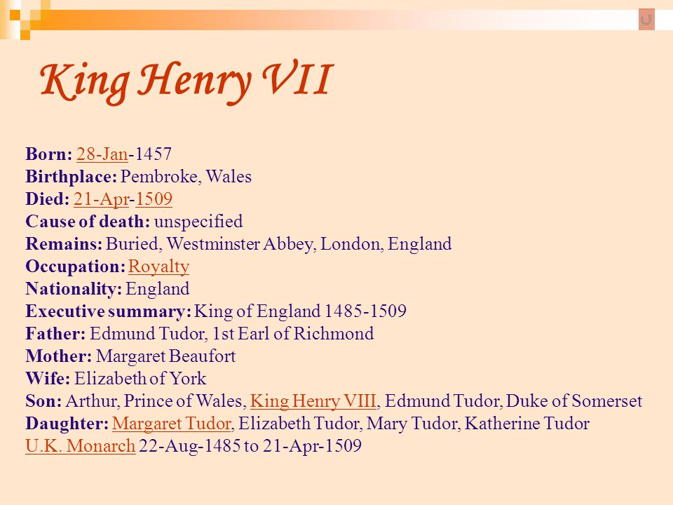 King Henry VII Born: 28-Jan-1457 Birthplace: Pembroke, Wales Died: 21-Apr-1509 Cause of death: unspecified Remains: Buried, Westminster Abbey, London,