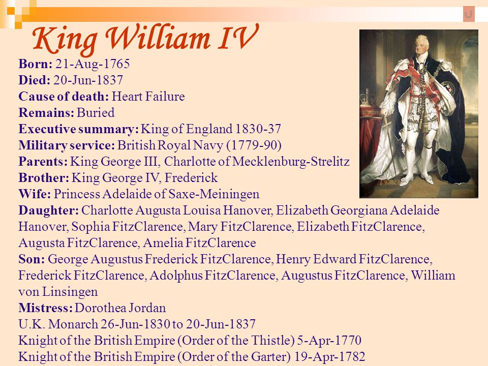 King William IV Born: 21-Aug-1765 Died: 20-Jun-1837 Cause of death: Heart Failure Remains: Buried Executive summary: King of England 1830-37 Military
