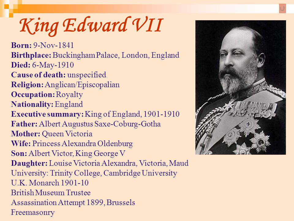 King Edward VII Born: 9-Nov-1841 Birthplace: Buckingham Palace, London, England Died: 6-May-1910 Cause of death: unspecified Religion: Anglican/Episco