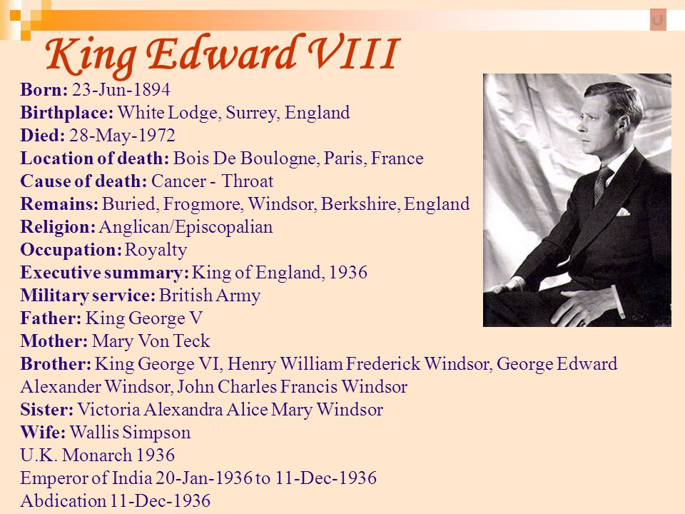 King Edward VIII Born: 23-Jun-1894 Birthplace: White Lodge, Surrey, England Died: 28-May-1972 Location of death: Bois De Boulogne, Paris, France Cause