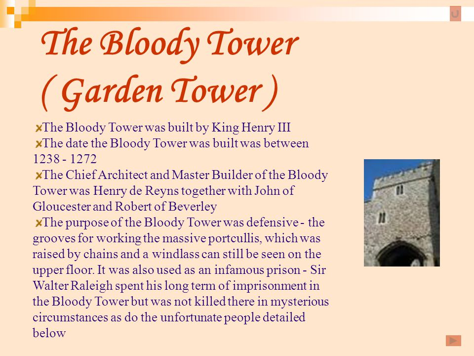 The Bloody Tower ( Garden Tower ) The Bloody Tower was built by King Henry III The date the Bloody Tower was built was between 1238 - 1272 The Chief A