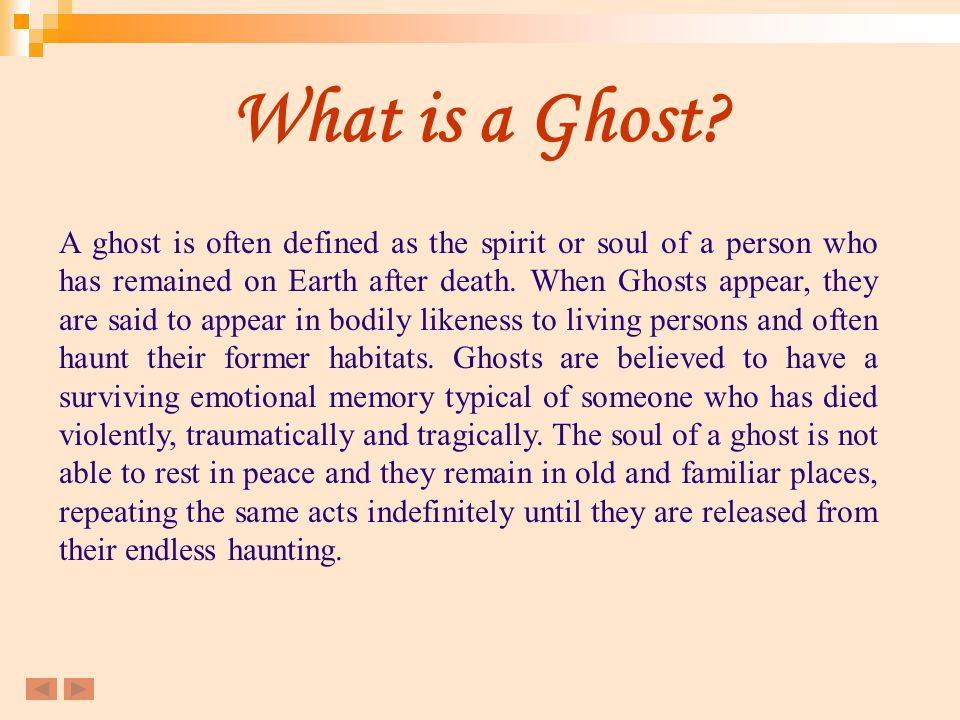 What is a Ghost? A ghost is often defined as the spirit or soul of a person who has remained on Earth after death. When Ghosts appear, they are said t