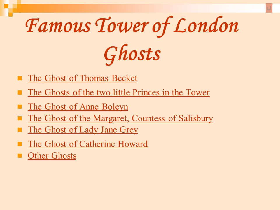 Famous Tower of London Ghosts The Ghost of Thomas Becket The Ghosts of the two little Princes in the Tower The Ghost of Anne Boleyn The Ghost of the M