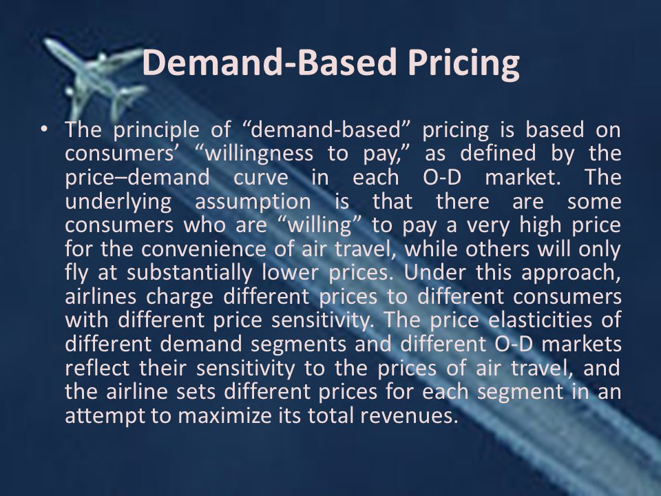 Demand-Based Pricing The principle of demand-based pricing is based on consumers' willingness to pay, as defined by the price–demand curve in each O-D market.