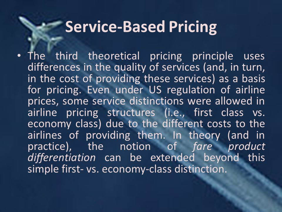 Service-Based Pricing The third theoretical pricing principle uses differences in the quality of services (and, in turn, in the cost of providing these services) as a basis for pricing.