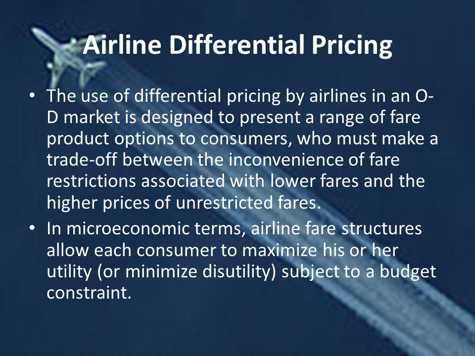 Airline Differential Pricing The use of differential pricing by airlines in an O- D market is designed to present a range of fare product options to consumers, who must make a trade-off between the inconvenience of fare restrictions associated with lower fares and the higher prices of unrestricted fares.